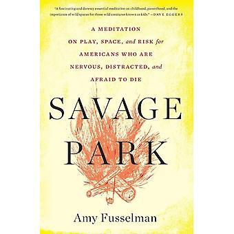 Savage Park Een meditatie over speelruimte en risico voor Amerikanen die nerveus afgeleid en bang zijn om te sterven door Amy Fusselman