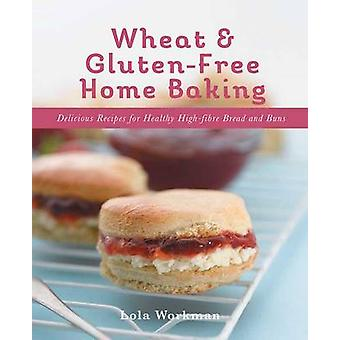 Wheat and Glutenfree Home Baking Delicious Recipes for Healthy HighFibre Bread and Buns by Lola Workman