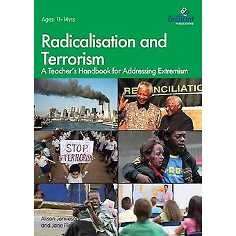 Radicalisation and Terrorism A Teachers Handbook for Addressing Extremism by Jamieson & Alison