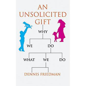 An Unsolicited Gift - Why We Do What We Do by Dennis Friedman - 978190