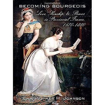 Werdenden Bourgeois: Liebe, Verwandtschaft und macht in der französischen Provinz, 1670-1880