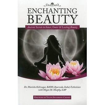 Enchanting Beauty: Ancient Secrets to Inner, Outer and Lasting Beauty