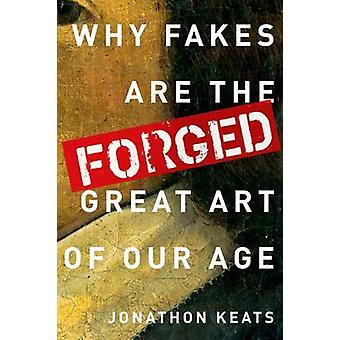 Forged Why Fakes Are the Great Art of Our Age by Keats & Jonathon