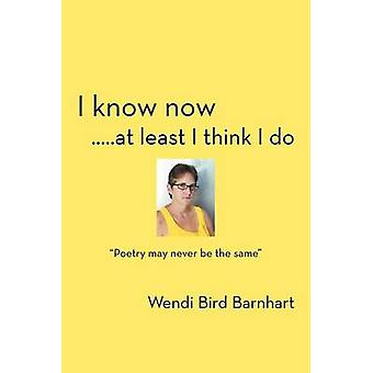 I Know Now.....at Least I Think I Do Poetry May Never Be the Same by Barnhart & Wendi Bird