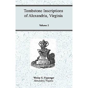 Tombstone Inscriptions of Alexandria Virginia Volume 2 by Pippenger & Wesley E.
