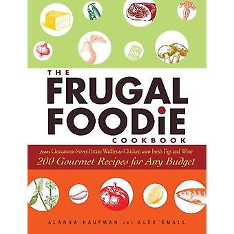 The Frugal Foodie Cookbook 200 Gourmet Recipes for Any Budget by Kaufman & Alanna