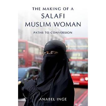 The Making of a Salafi Muslim Woman - Paths to Conversion by Anabel In