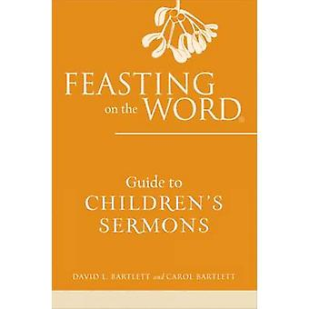 Feasting on the Word Guide to Children's Sermons by David L. Bartlett