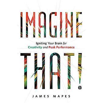 Imagine That! - Igniting Your Brain for Creativity and Peak Performanc