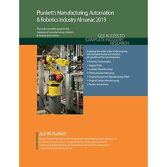 Plunketts Manufacturing Automation  Robotics Industry Almanac 2019 Manufacturing Automation  Robotics Industry Market Research Statistics Trends and Leading Companies by Plunkett & Jack W.