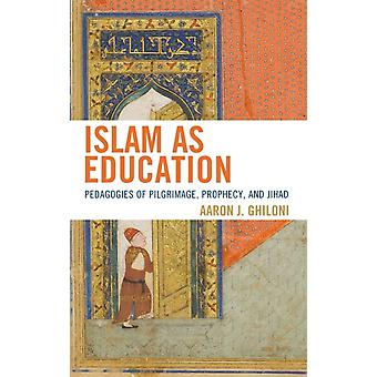 Islam as Education Pedagogies of Pilgrimage Prophecy and Jihad by Ghiloni & Aaron J.