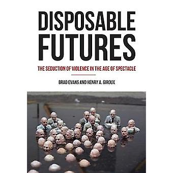Disposable Futures  The Seduction of Violence in the Age of Spectacle by Brad Evans & Henry A Giroux