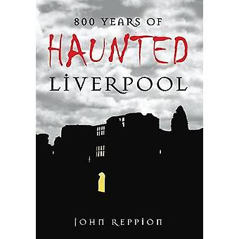 800 Years of Haunted Liverpool by Reppion & John