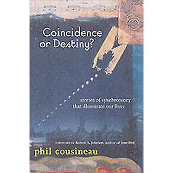 Coincidence or Destiny  Stories of Synchronicity That Illuminate Our Lives by Phil Cousineau