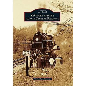 Kentucky and the Illinois Central Railroad by Clifford J Downey - 978