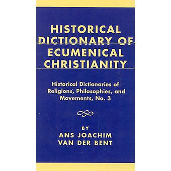Historical Dictionary of Ecumenical Christianity by Van Der Bent & Ans Joachim