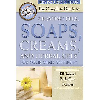 The Complete Guide to Creating Oils - Soaps - Creams - and Herbal Gel