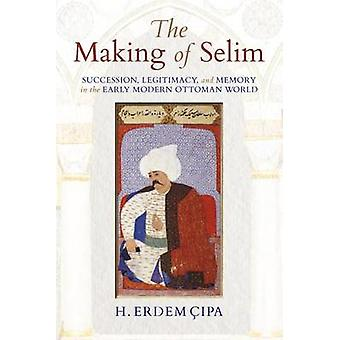 Making of Selim Succession Legitimacy and Memory in the Early Modern Ottoman World by Cipa & H Erdem