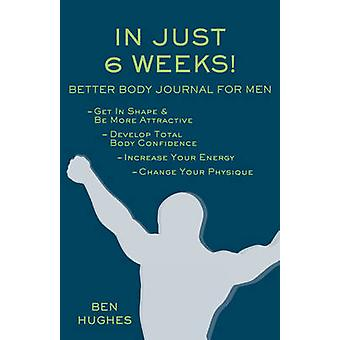 In Just 6 Weeks Better Body Journal For Men by Hughes & Ben