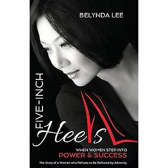 Five Inch Heels When Women Step Into Power and Success by Lee & Belynda