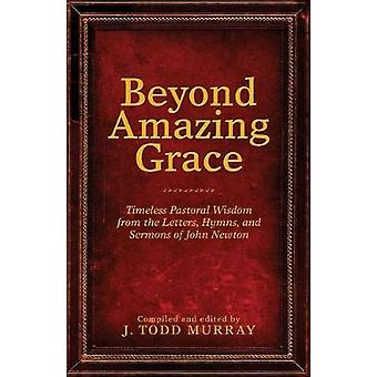 Beyond Amazing Grace Timeless Pastoral Wisdom from the Letters Hymns and Sermons of John Newton by Murray & J. Todd