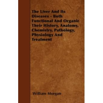 The Liver and Its Diseases  Both Functional and Organic Their History Anatomy Chemistry Pathology Physiology and Treatment by Morgan & William