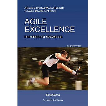 Agile Excellence for Product Managers A Guide to Creating Winning Products with Agile Development Teams by Cohen & Greg
