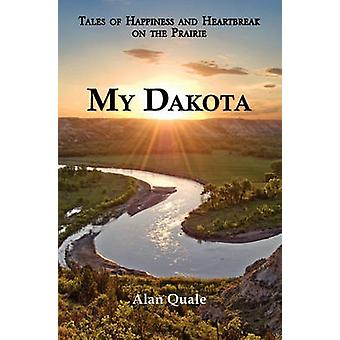 My Dakota. Tales of Happiness and Heartbreak on the Prairie. by Quale & Alan