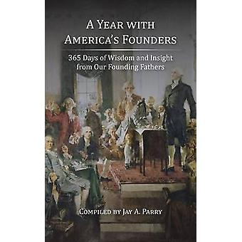 A Year with Americas Founders 365 Days of Wisdom and Insight from Our Founding Fathers by Parry & Jay A.