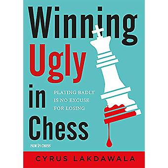 Winning Ugly in Chess - Playing Badly is No Excuse for Losing by Cyrus