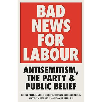 Bad News for Labour - Antisemitism - the Party and Public Belief by Gr