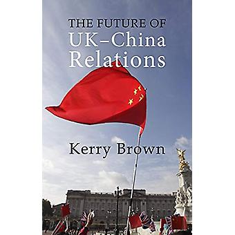 The Future of UK-China Relations by Kerry Brown - 9781788211574 Book