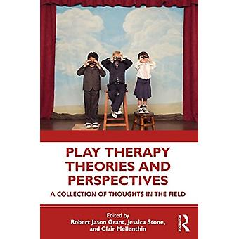 Play Therapy Theories and Perspectives by Edited by Robert Jason Grant & Edited by Jessica Stone & Edited by Clair Mellenthin