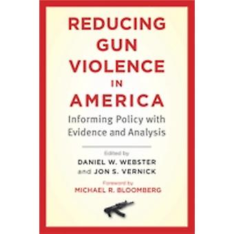 Reducing Gun Violence in America  Informing Policy with Evidence and Analysis by Foreword by Michael R Bloomberg & Edited by Daniel W Webster & Edited by Jon S Vernick