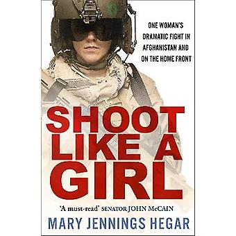 Shoot Like a Girl One Woman's Dramatic Fight in Afghanistan and on the Home Front