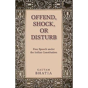 Offend - Shock or Disturb - Free Speech Under the Indian Constitution