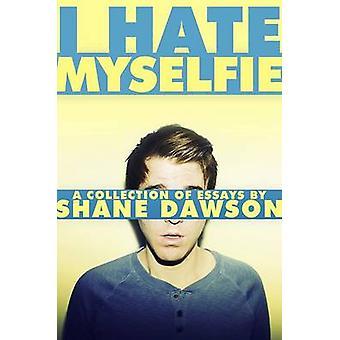 I Hate Myselfie - A Collection of Essays by Shane Dawson by Shane Daws
