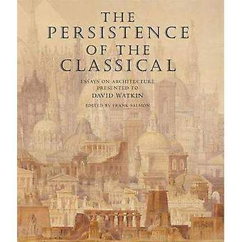 The Persistence of the Classical - Essays on Architecture Presented to