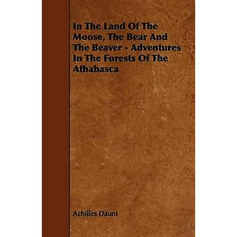In The Land Of The Moose The Bear And The Beaver  Adventures In The Forests Of The Athabasca by Daunt & Achilles