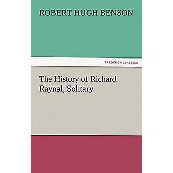 The History of Richard Raynal Solitary by Benson & Robert Hugh