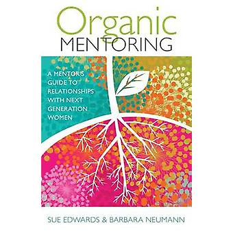 Organic Mentoring - A Mentor's Guide to Relationships with Next Genera