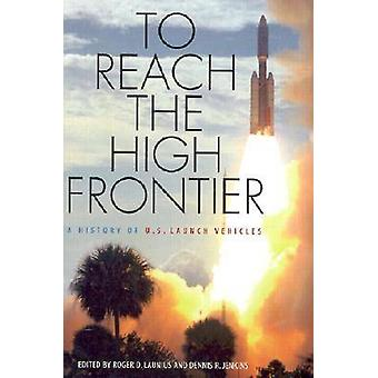To Reach the High Frontier A History of U.S. Launch Vehicles by Launius & Roger D.