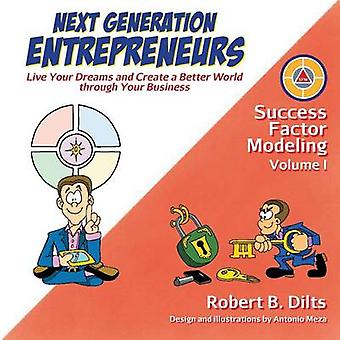 Next Generation Entrepreneurs  Live Your Dreams and Create a Better World Through Your Business by Dilts & Robert Brian