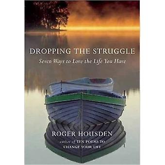Dropping the Struggle  Seven Ways to Love the Life You Have by Roger Housden