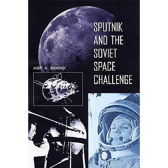 Sputnik and the Soviet Space Challenge by Asif A Siddiqi