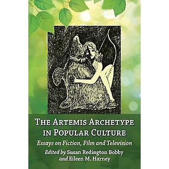 Artemis Archetype in Popular Culture Essays on Fiction Film and Television by Bobby & Susan Redington