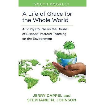 Life of Grace for the Whole World Youth Book A Study Course on the House of Bishops Pastoral Teaching on the Environment by Cappell & Jerry