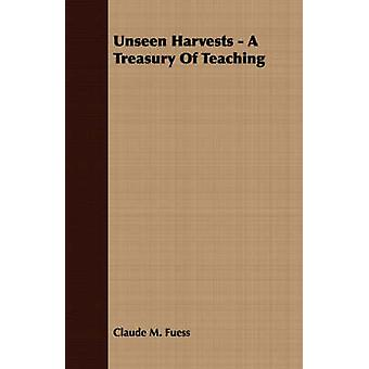 Unseen Harvests  A Treasury Of Teaching by Fuess & Claude M.