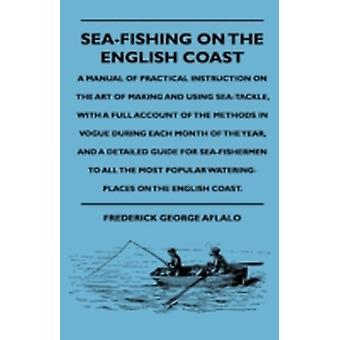 SeaFishing On The English Coast  A Manual Of Practical Instruction On The Art Of Making And Using SeaTackle With A Full Account Of The Methods In Vogue During Each Month Of The Year And A Detaile by Aflalo & Frederick George