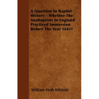 A Question In Baptist History  Whether The Anabaptists In England Practiced Immersion Before The Year 1641 by Whitsitt & William Heth